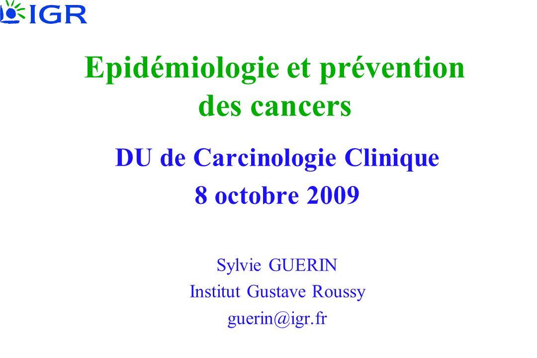 Epidémiologie et prévention des cancers DU de Carcinologie Clinique 8 octobre 2009 Sylvie GUERIN Institut Gustave Roussy guerin@igr.fr