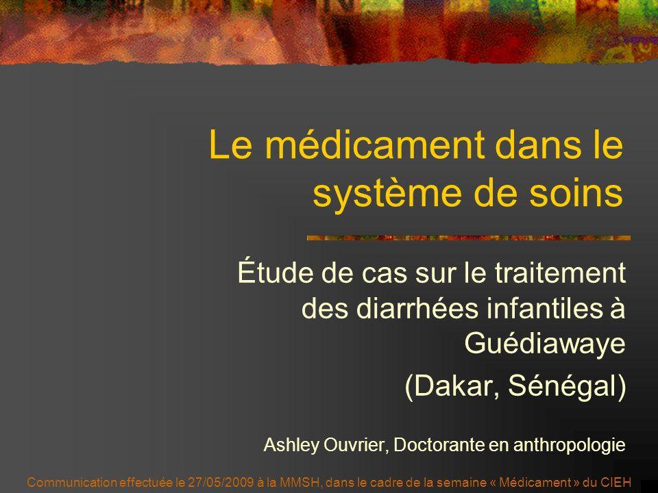 Le médicament dans le système de soins Étude de cas sur le traitement des diarrhées infantiles à Guédiawaye (Dakar, Sénégal) Ashley Ouvrier, Doctorant