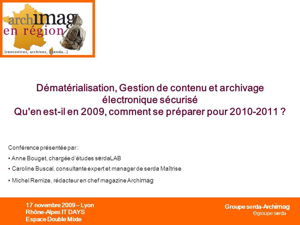 Groupe serda-Arch i mag ©groupe serda 17 novembre 2009 – Lyon Rhône-Alpes IT DAYS Espace Double Mixte Dématérialisation, Gestion de contenu et archiva