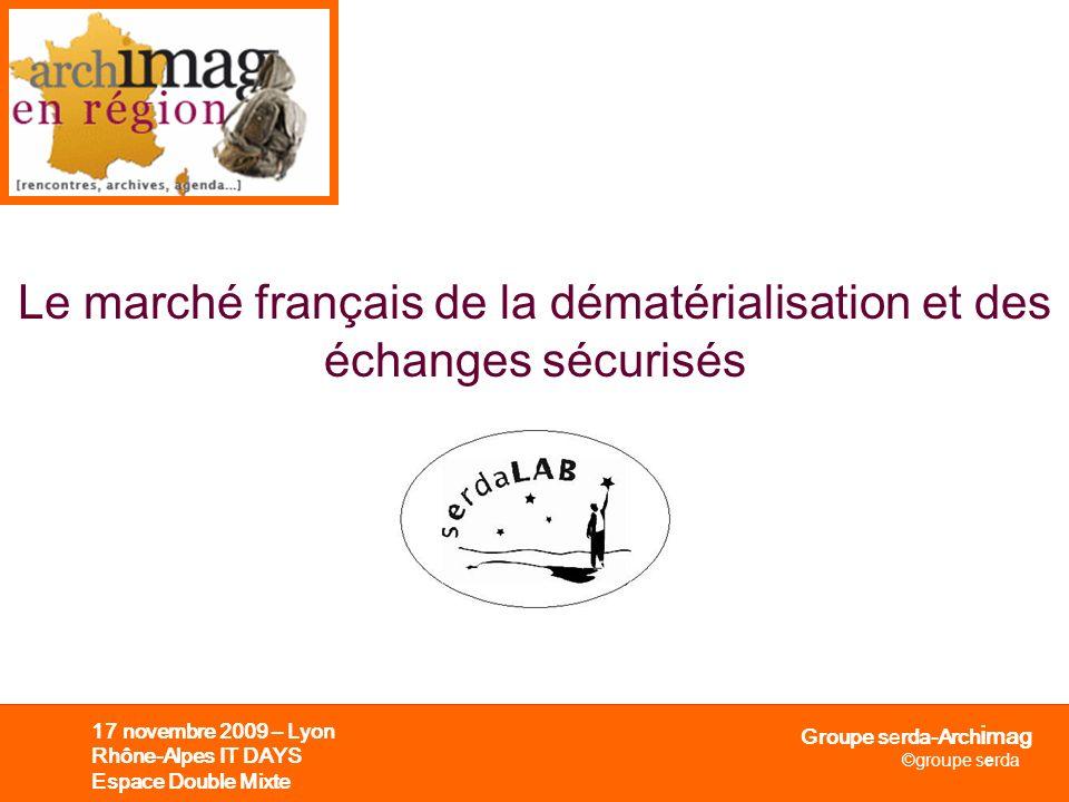 Groupe serda-Arch i mag ©groupe serda 17 novembre 2009 – Lyon Rhône-Alpes IT DAYS Espace Double Mixte Le marché français de la dématérialisation et de