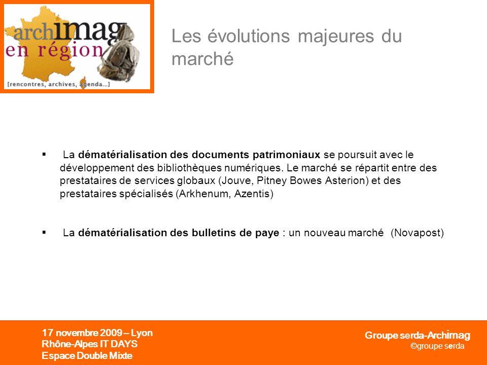 Groupe serda-Arch i mag ©groupe serda 17 novembre 2009 – Lyon Rhône-Alpes IT DAYS Espace Double Mixte Les évolutions majeures du marché La dématériali