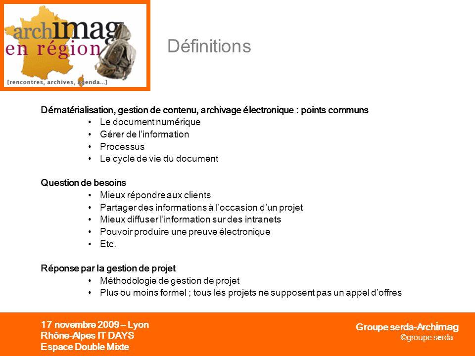Groupe serda-Arch i mag ©groupe serda 17 novembre 2009 – Lyon Rhône-Alpes IT DAYS Espace Double Mixte Avec quels outils Scanners 1.De bureau (< 29 ppm) 2.Départementaux (30 à 79 ppm) 3.De production (> 80 ppm) 4.De réseau 5.De chèques 6.De livres 7.De plans 8.De photos 9.Micrographiques Ged Capture et reconnaissance (Lad, Rad, OCR, ICR) : A2iA, Abbyy, Itesoft, Readsoft Gestion : Archimed, Cincom, Docubase, EMC, Ever, IBM, Iris, Xerox, Zylab… ECM Alfresco, EMC, Ever, IBM, Jalios, Microsoft, Nuxeo, Open Text, Oracle + certains outils venant de la Ged