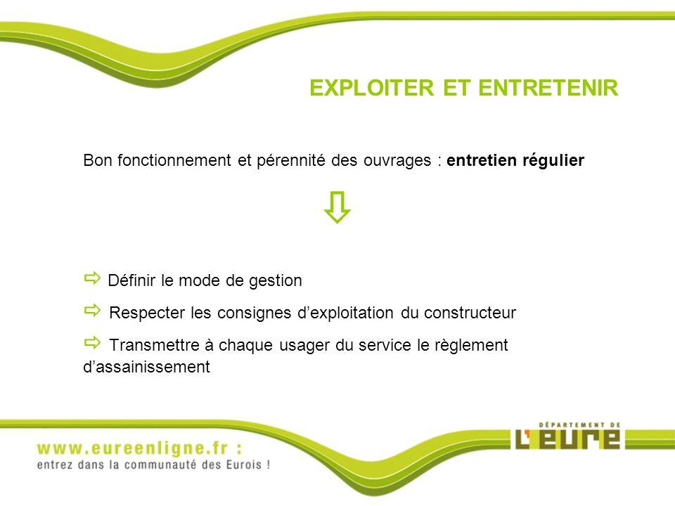 EXPLOITER ET ENTRETENIR Bon fonctionnement et pérennité des ouvrages : entretien régulier Définir le mode de gestion Respecter les consignes dexploita