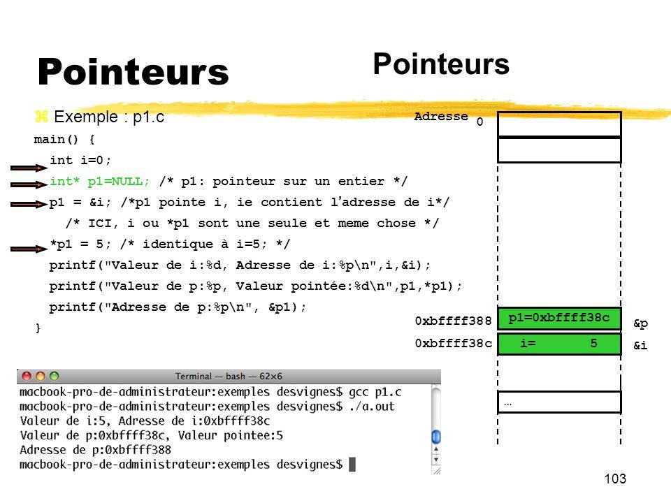 103 Pointeurs Exemple : p1.c main() { int i=0; int* p1=NULL; /* p1: pointeur sur un entier */ p1 = &i; /*p1 pointe i, ie contient ladresse de i*/ /* I