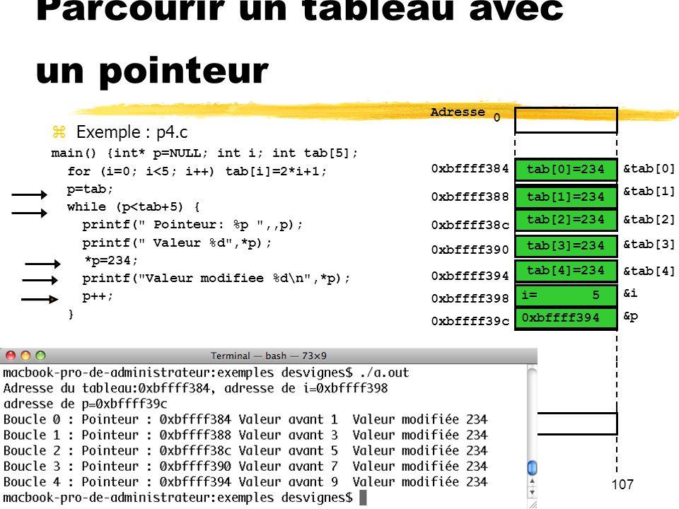 107 Parcourir un tableau avec un pointeur Exemple : p4.c main() {int* p=NULL; int i; int tab[5]; for (i=0; i<5; i++) tab[i]=2*i+1; p=tab; while (p<tab