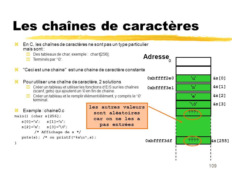 109 Les chaînes de caractères En C, les chaînes de caractères ne sont pas un type particulier mais sont : Des tableaux de char, exemple : char t[256];