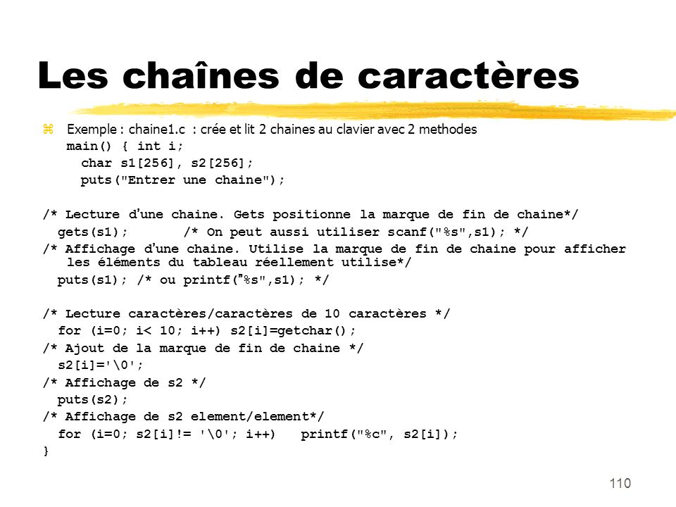 110 Les chaînes de caractères Exemple : chaine1.c : crée et lit 2 chaines au clavier avec 2 methodes main() { int i; char s1[256], s2[256]; puts(