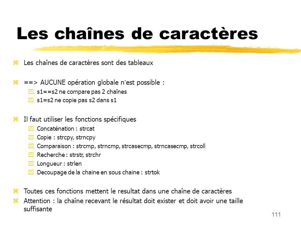 111 Les chaînes de caractères Les chaînes de caractères sont des tableaux ==> AUCUNE opération globale nest possible : s1==s2 ne compare pas 2 chaînes