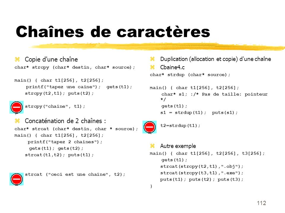 112 Chaînes de caractères Copie d'une chaîne char* strcpy (char* destin, char* source); main() { char t1[256], t2[256]; printf(