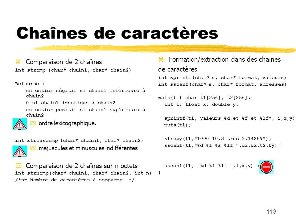 Comparaison de 2 chaînes int strcmp (char* chain1, char* chain2) Retourne : un entier négatif si chain1 inférieure à chain2 0 si chain1 identique à ch