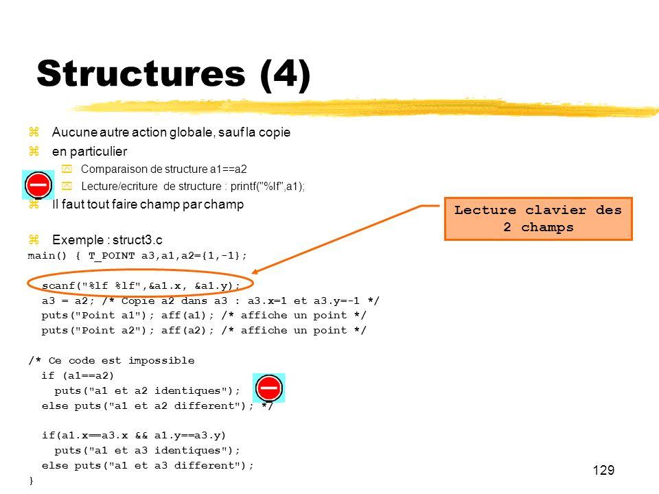 129 Structures (4) Aucune autre action globale, sauf la copie en particulier Comparaison de structure a1==a2 Lecture/ecriture de structure : printf(