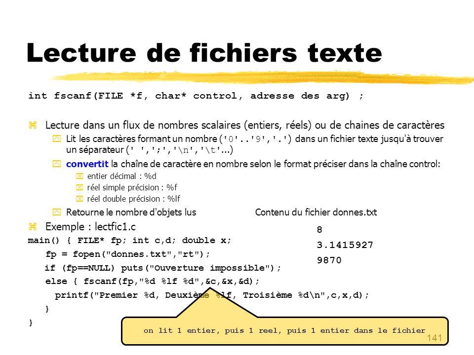 141 Lecture de fichiers texte int fscanf(FILE *f, char* control, adresse des arg) ; Lecture dans un flux de nombres scalaires (entiers, réels) ou de c