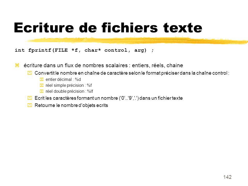 142 Ecriture de fichiers texte int fprintf(FILE *f, char* control, arg) ; écriture dans un flux de nombres scalaires : entiers, réels, chaine Converti