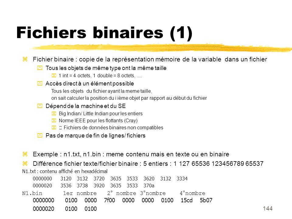 144 Fichiers binaires (1) Fichier binaire : copie de la représentation mémoire de la variable dans un fichier Tous les objets de même type ont la même