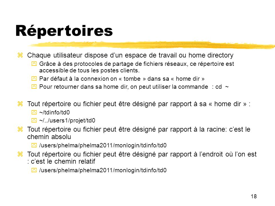 18 Répertoires Chaque utilisateur dispose dun espace de travail ou home directory Grâce à des protocoles de partage de fichiers réseaux, ce répertoire