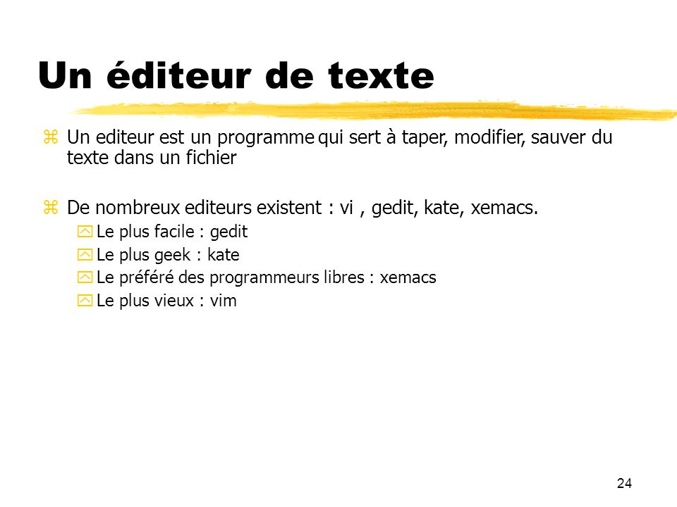 24 Un éditeur de texte Un editeur est un programme qui sert à taper, modifier, sauver du texte dans un fichier De nombreux editeurs existent : vi, ged