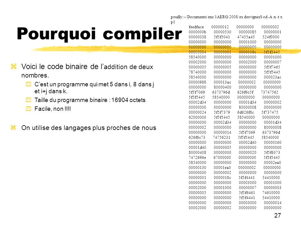 27 Pourquoi compiler pouilly:~/Documents/ens/1AERG/2008/ex desvignes$ od -A n -t x p1 feedface 00000012 00000000 00000002 0000000b 00000530 00000085 0
