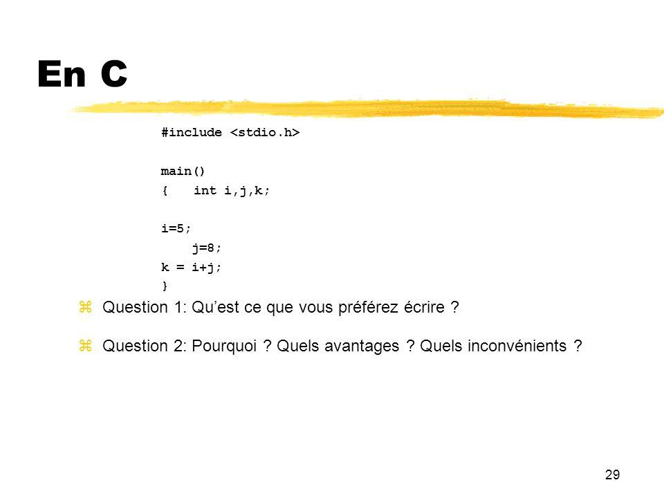 29 En C #include main() {int i,j,k; i=5; j=8; k = i+j; } Question 1: Quest ce que vous préférez écrire ? Question 2: Pourquoi ? Quels avantages ? Quel