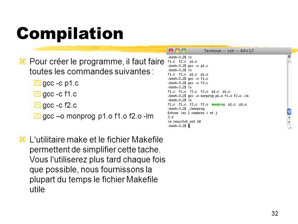 32 Compilation Pour créer le programme, il faut faire toutes les commandes suivantes : gcc -c p1.c gcc -c f1.c gcc -c f2.c gcc –o monprog p1.o f1.o f2
