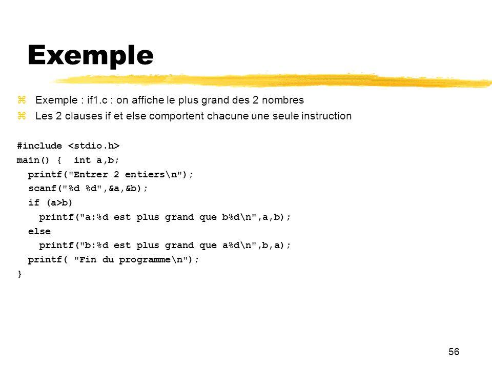 56 Exemple Exemple : if1.c : on affiche le plus grand des 2 nombres Les 2 clauses if et else comportent chacune une seule instruction #include main()