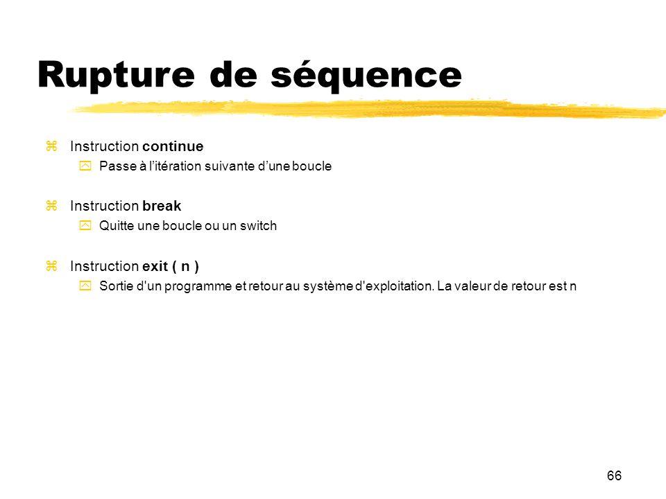 66 Rupture de séquence Instruction continue Passe à litération suivante dune boucle Instruction break Quitte une boucle ou un switch Instruction exit