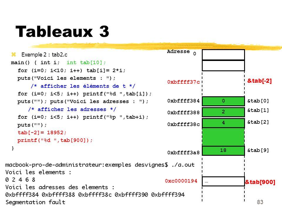83 Tableaux 3 Exemple 2 : tab2.c main() { int i; int tab[10]; for (i=0; i<10; i++) tab[i]= 2*i; puts(