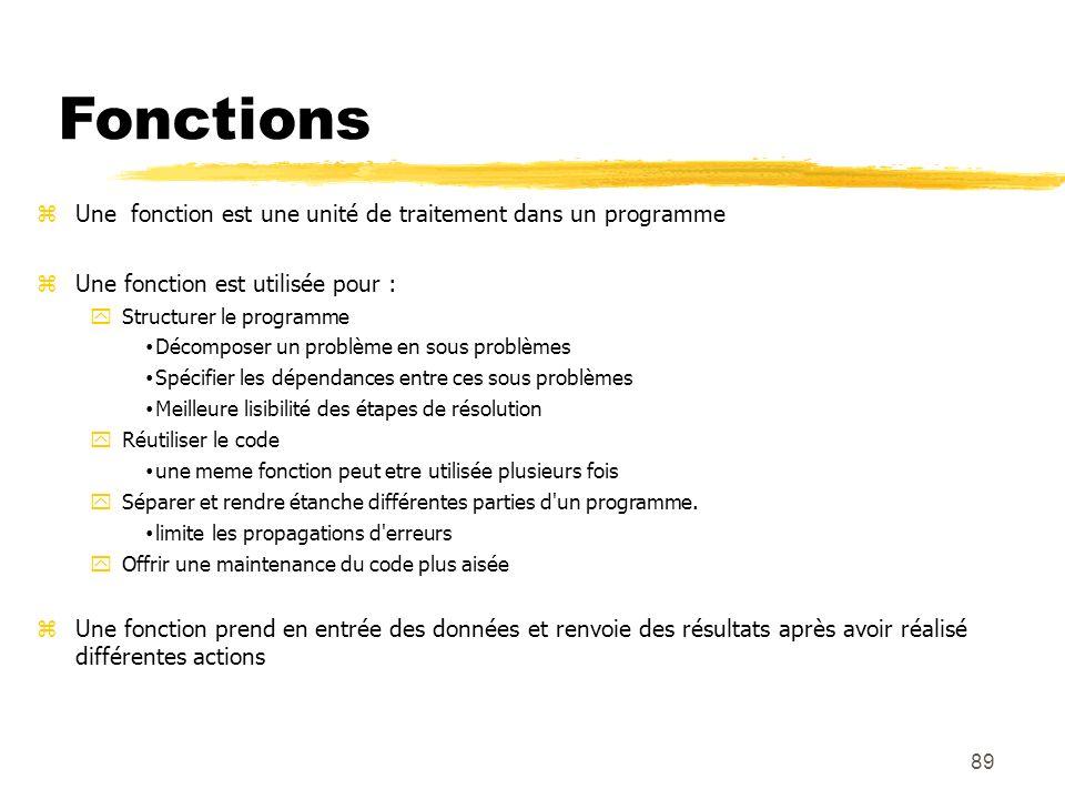 89 Fonctions Une fonction est une unité de traitement dans un programme Une fonction est utilisée pour : Structurer le programme Décomposer un problèm
