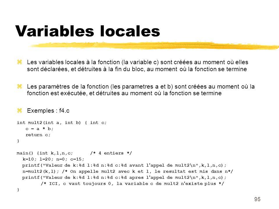 95 Variables locales Les variables locales à la fonction (la variable c) sont créées au moment où elles sont déclarées, et détruites à la fin du bloc,