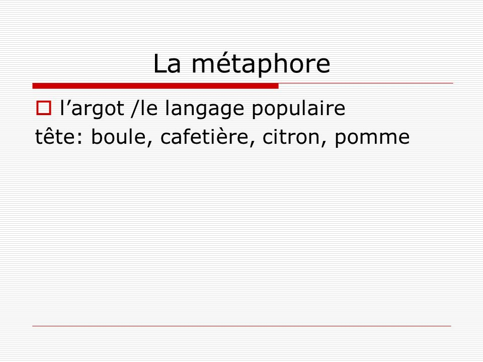 La métaphore largot /le langage populaire tête: boule, cafetière, citron, pomme
