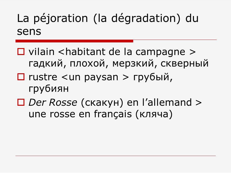 La péjoration (la dégradation) du sens vilain гадкий, плохой, мерзкий, скверный rustre грубый, грубиян Der Rosse (скакун) en lallemand > une rosse en français (кляча)