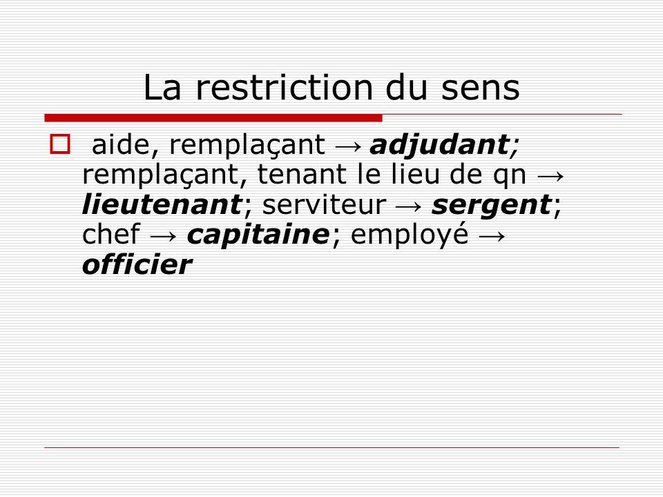 La restriction du sens aide, remplaçant adjudant; remplaçant, tenant le lieu de qn lieutenant; serviteur sergent; chef capitaine; employé officier