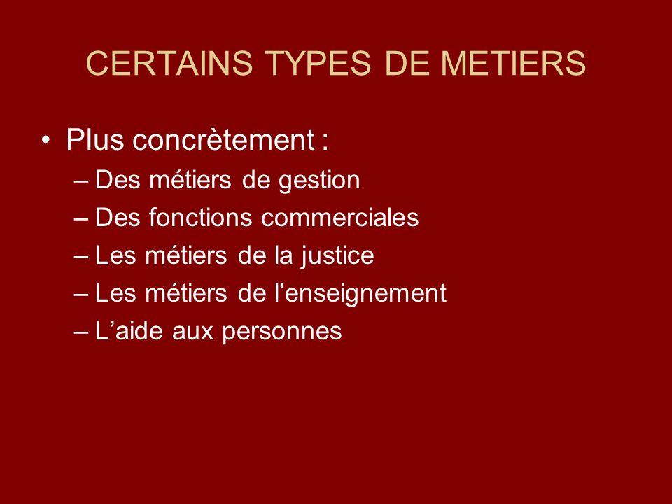 CERTAINS TYPES DE METIERS Plus concrètement : –Des métiers de gestion –Des fonctions commerciales –Les métiers de la justice –Les métiers de lenseignement –Laide aux personnes