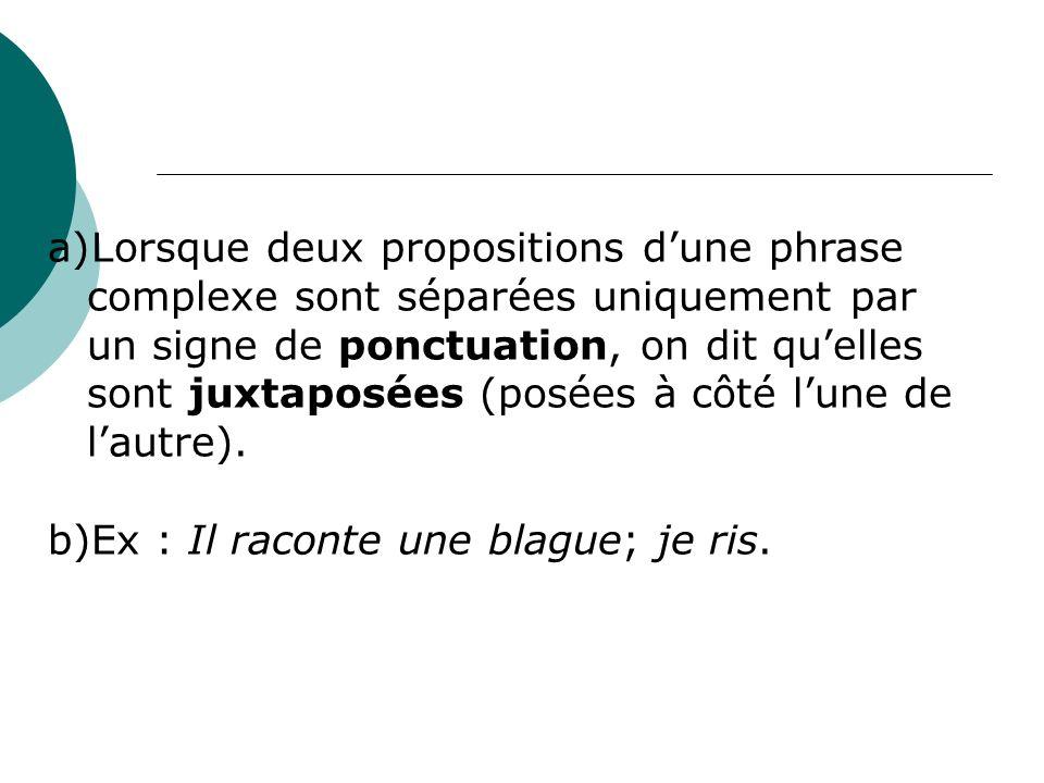 a)Lorsque deux propositions dune phrase complexe sont séparées uniquement par un signe de ponctuation, on dit quelles sont juxtaposées (posées à côté