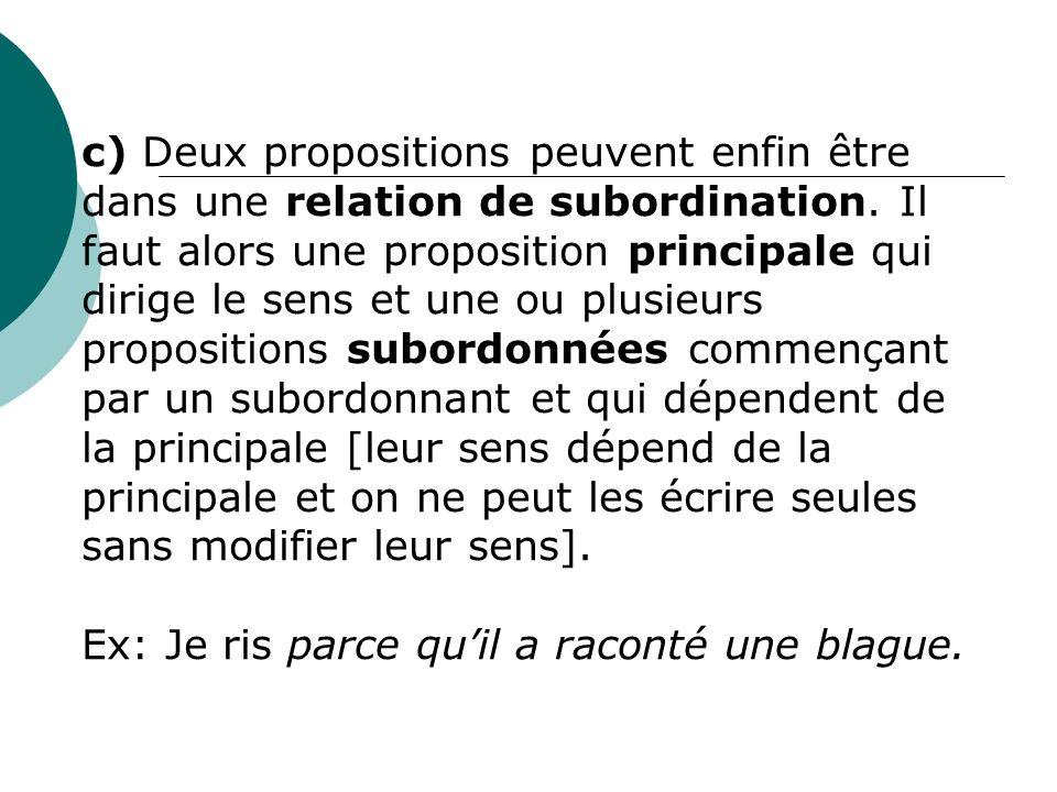 c) Deux propositions peuvent enfin être dans une relation de subordination. Il faut alors une proposition principale qui dirige le sens et une ou plus