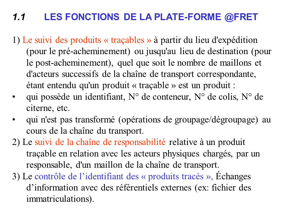 1.1 LES FONCTIONS DE LA PLATE-FORME @FRET 1) Le suivi des produits « traçables » à partir du lieu d expédition (pour le pré-acheminement) ou jusqu au lieu de destination (pour le post-acheminement), quel que soit le nombre de maillons et d acteurs successifs de la chaîne de transport correspondante, étant entendu qu un produit « traçable » est un produit : qui possède un identifiant, N° de conteneur, N° de colis, N° de citerne, etc.