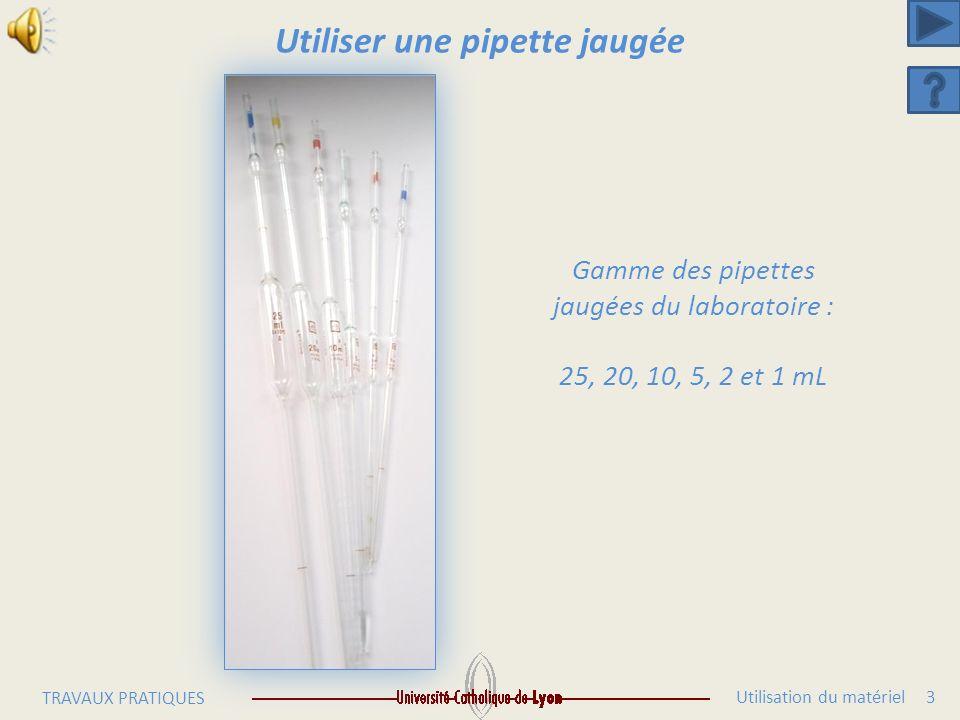 Utilisation du matériel 3 TRAVAUX PRATIQUES Utiliser une pipette jaugée Gamme des pipettes jaugées du laboratoire : 25, 20, 10, 5, 2 et 1 mL