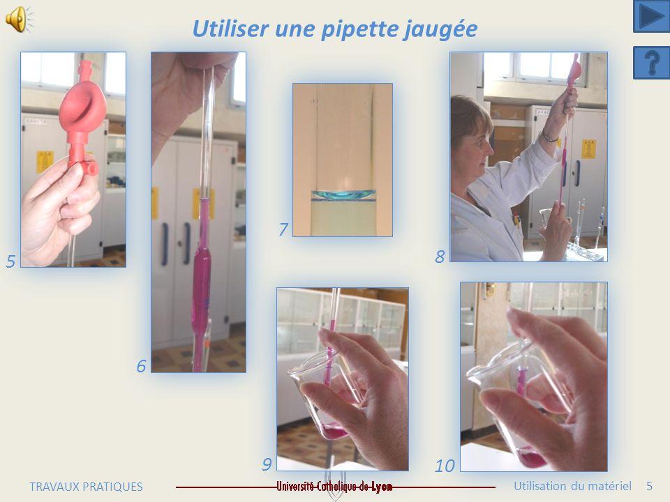 Utilisation du matériel 5 TRAVAUX PRATIQUES Utiliser une pipette jaugée 6 7 8 5 9 10