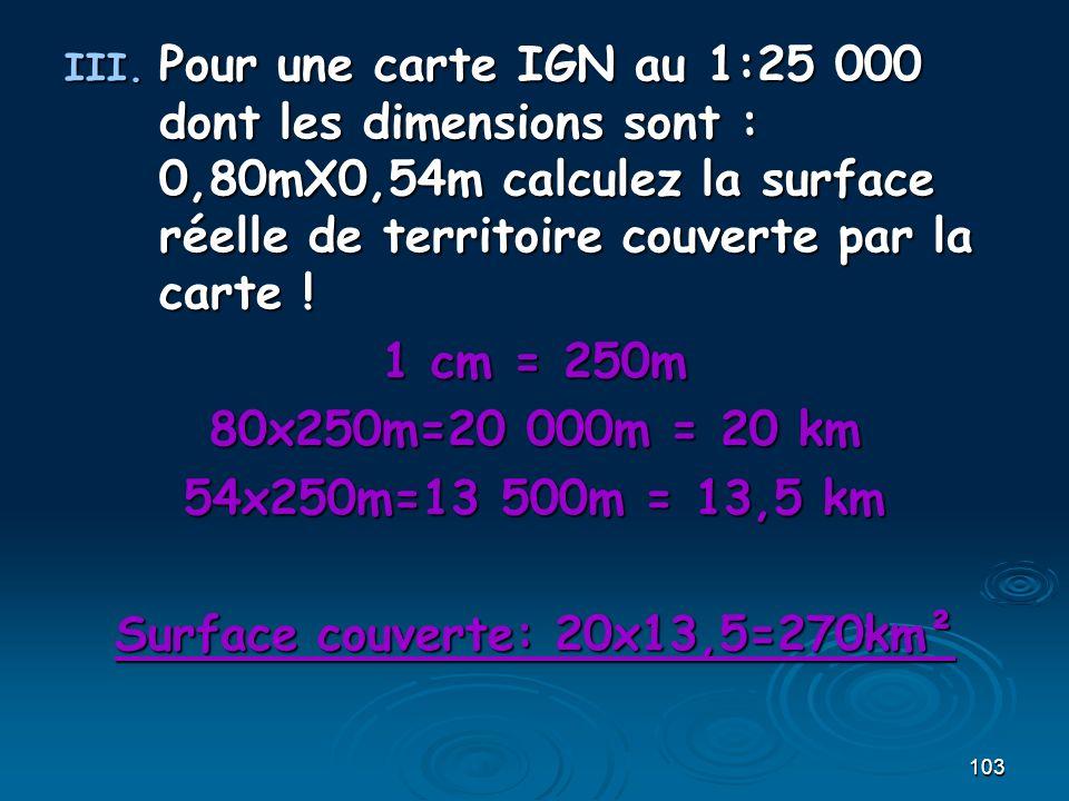 103 III. Pour une carte IGN au 1:25 000 dont les dimensions sont : 0,80mX0,54m calculez la surface réelle de territoire couverte par la carte ! 1 cm =