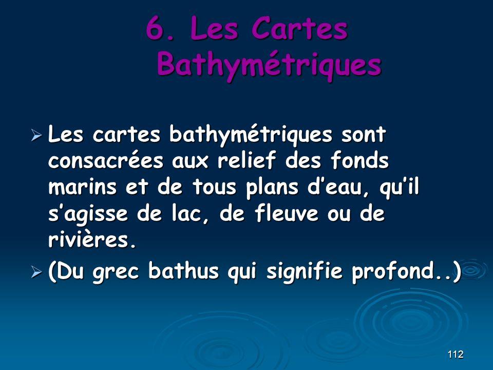 112 6.Les Cartes Bathymétriques Les cartes bathymétriques sont consacrées aux relief des fonds marins et de tous plans deau, quil sagisse de lac, de f