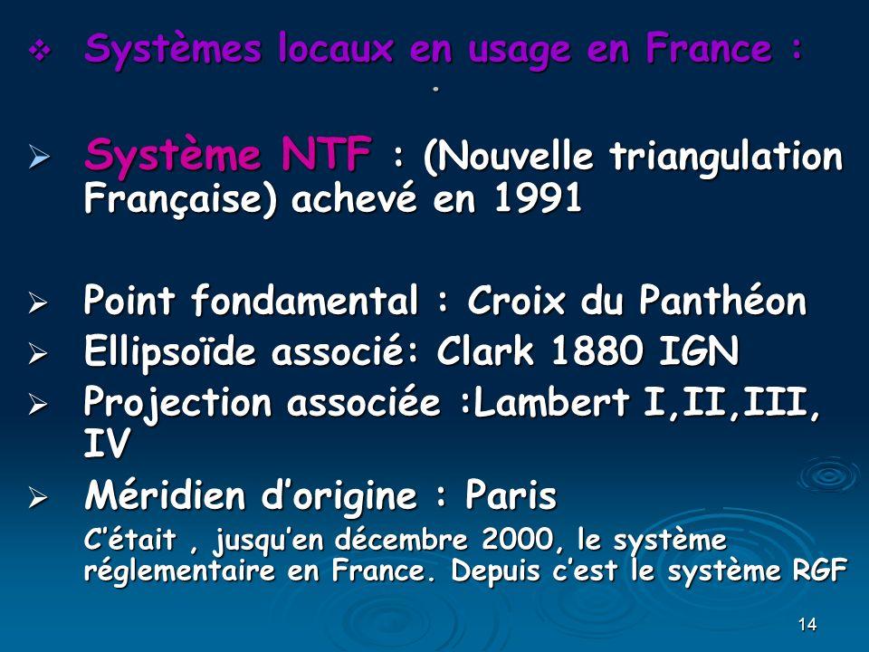 14. Systèmes locaux en usage en France : Systèmes locaux en usage en France : Système NTF : (Nouvelle triangulation Française) achevé en 1991 Système