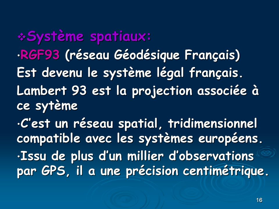16 Système spatiaux: Système spatiaux: RGF93 (réseau Géodésique Français) RGF93 (réseau Géodésique Français) Est devenu le système légal français. Lam