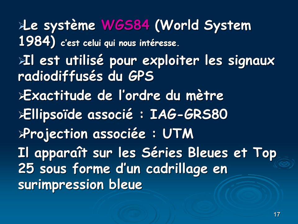 17 Le système WGS84 (World System 1984) cest celui qui nous intéresse. Le système WGS84 (World System 1984) cest celui qui nous intéresse. Il est util