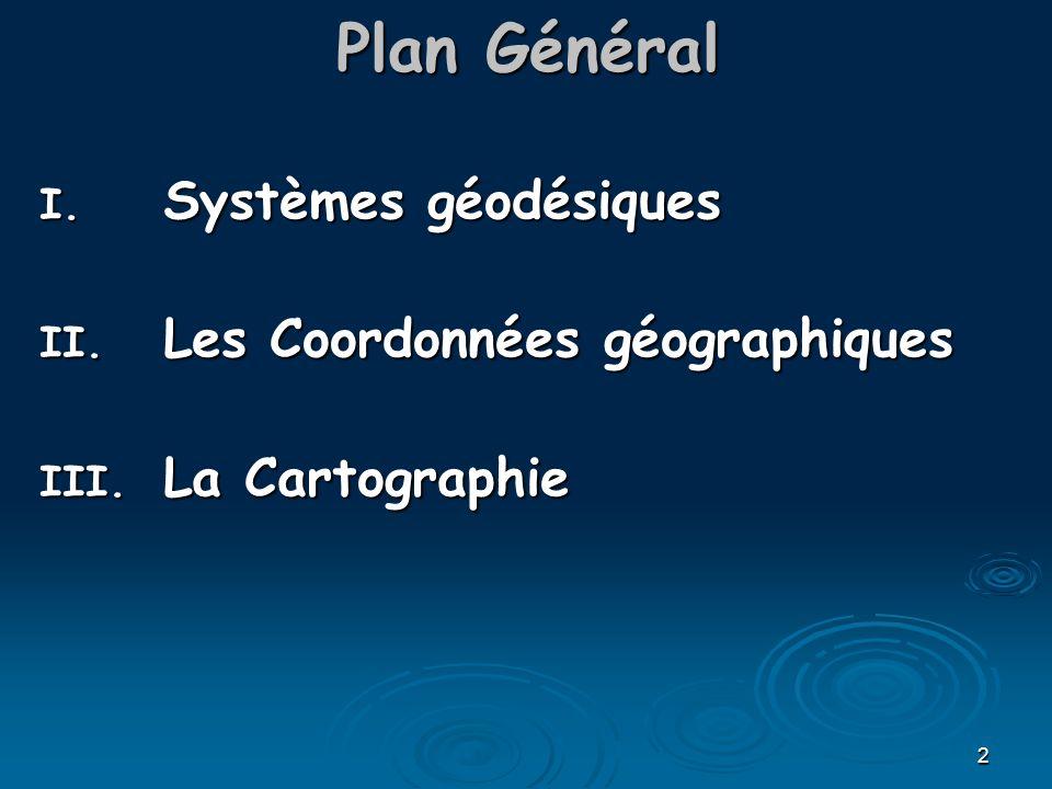 2 Plan Général I. Systèmes géodésiques II. Les Coordonnées géographiques III. La Cartographie
