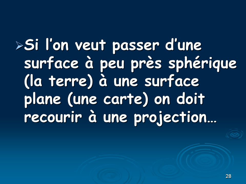 28 Si lon veut passer dune surface à peu près sphérique (la terre) à une surface plane (une carte) on doit recourir à une projection… Si lon veut pass