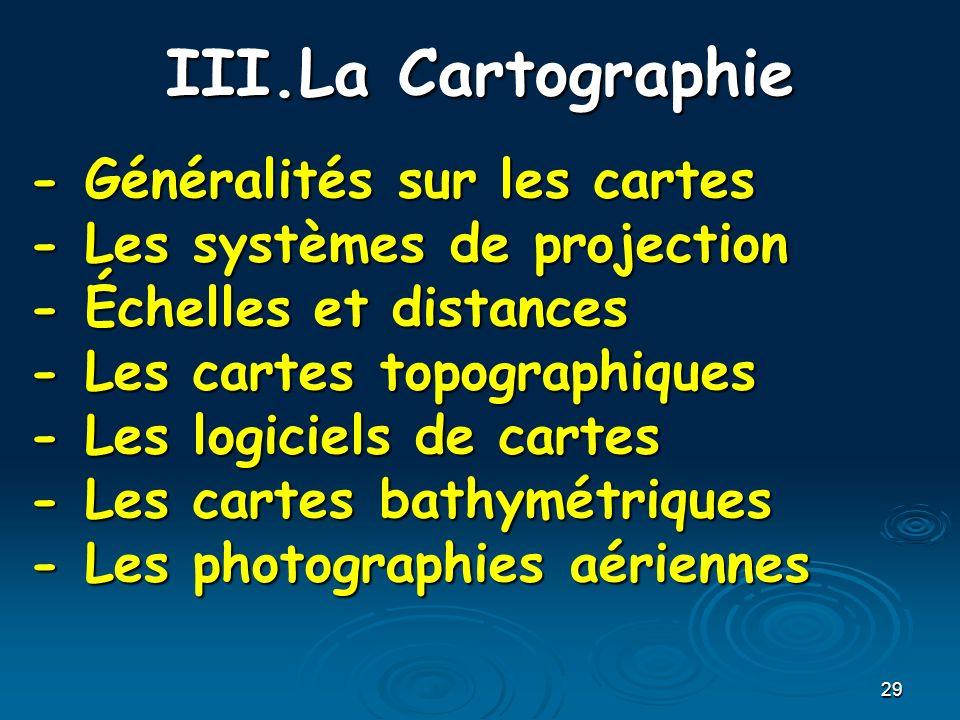 29 III.La Cartographie - Généralités sur les cartes - Les systèmes de projection - Échelles et distances - Les cartes topographiques - Les logiciels d