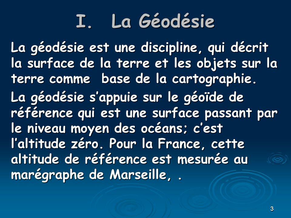 3 I.La Géodésie La géodésie est une discipline, qui décrit la surface de la terre et les objets sur la terre comme base de la cartographie. La géodési