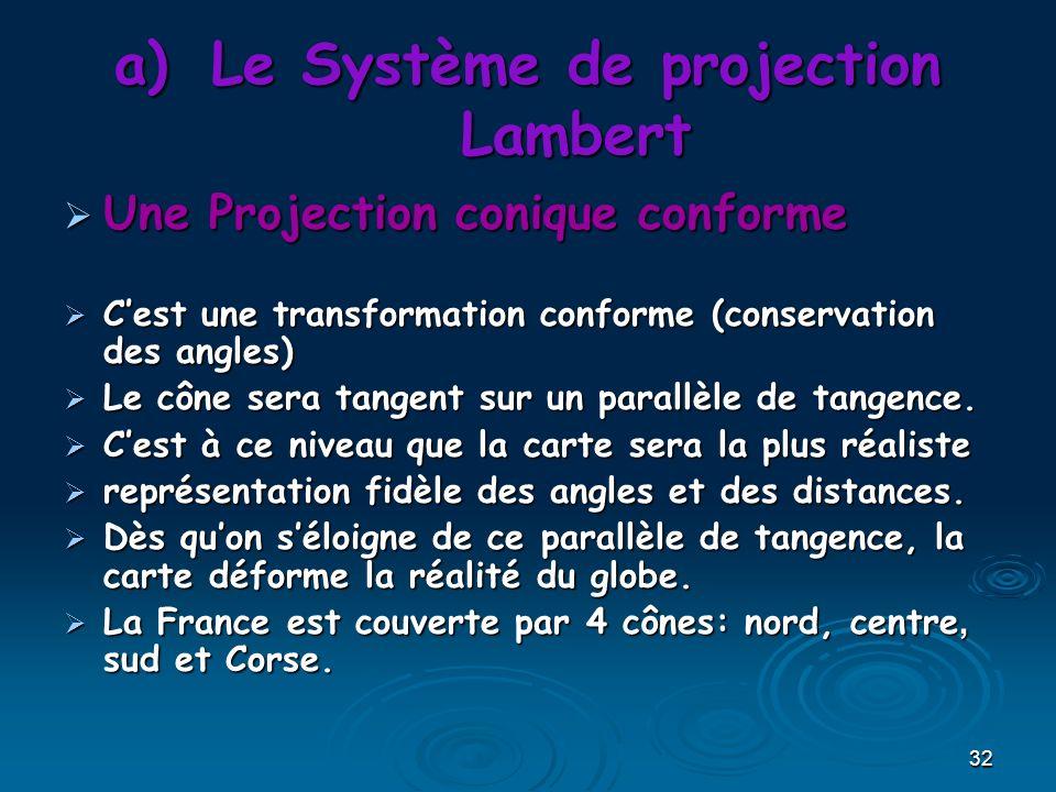 32 a)Le Système de projection Lambert Une Projection conique conforme Une Projection conique conforme Cest une transformation conforme (conservation des angles) Cest une transformation conforme (conservation des angles) Le cône sera tangent sur un parallèle de tangence.