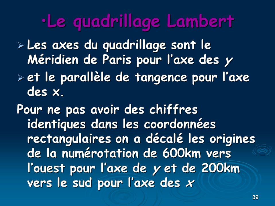 39 Le quadrillage LambertLe quadrillage Lambert Les axes du quadrillage sont le Méridien de Paris pour laxe des y Les axes du quadrillage sont le Méri