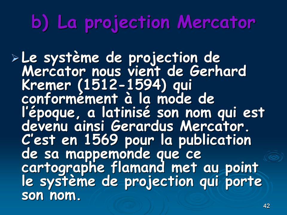 42 b)La projection Mercator Le système de projection de Mercator nous vient de Gerhard Kremer (1512-1594) qui conformément à la mode de lépoque, a latinisé son nom qui est devenu ainsi Gerardus Mercator.
