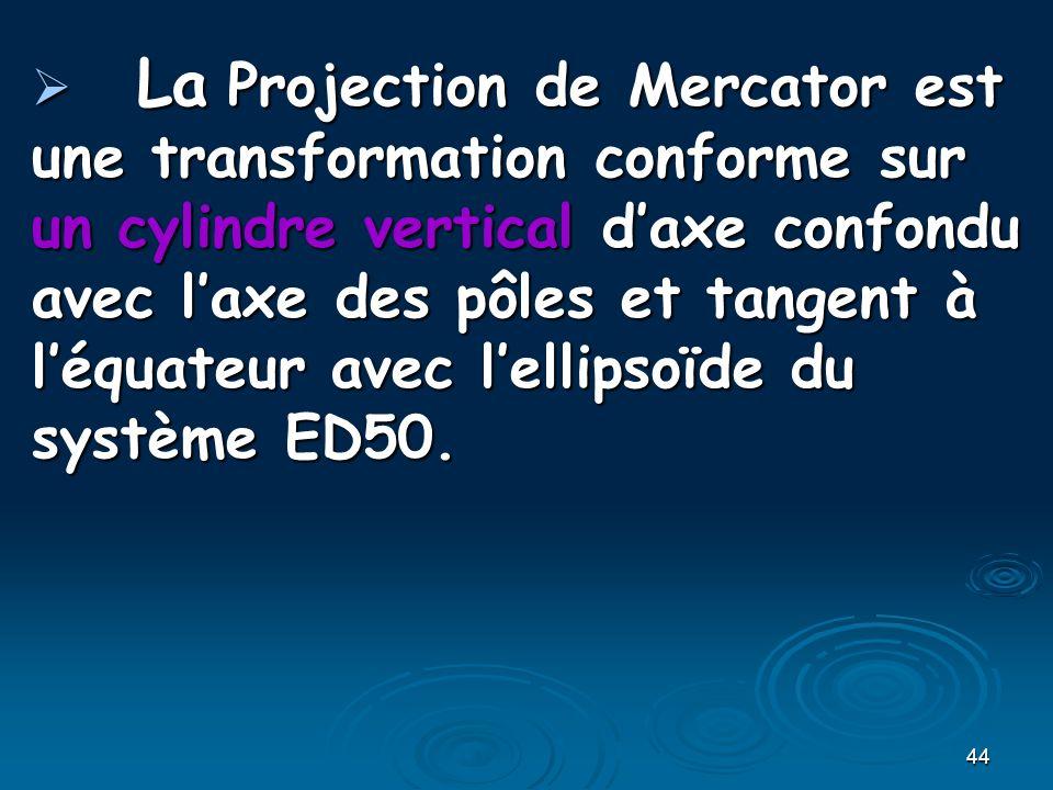 44 La Projection de Mercator est une transformation conforme sur un cylindre vertical daxe confondu avec laxe des pôles et tangent à léquateur avec lellipsoïde du système ED50.